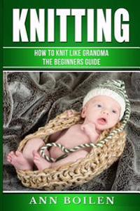 Knitting: How to Knit Like Grandma- The Complete Begginers Guide