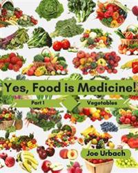 Yes, Food Is Medicine - Part 1: Vegetables: A Guide to Understanding, Growing and Eating Phytonutrient-Rich, Antioxidant-Dense Foods