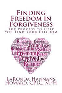 Finding Freedom in Forgiveness: The Process to Help You Find Your Freedom