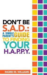 Don't Be S.A.D: A Single Parent's Guide to Finding Your H.A.P.P.y