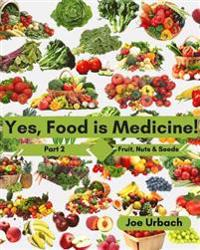 Yes, Food Is Medicine - Part 2: Fruits, Nuts, & Seeds: A Guide to Understanding, Growing and Eating Phytonutrient-Rich, Antioxidant-Dense Foods