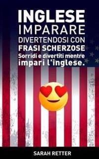 Inglese: Imparare Divertendosi Con Frasi Scherzose: Sorridi E Divertiti Mentre Impari L'Inglese.