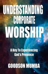 Understanding Corporate Worship: A Key to Experiencing God's Presence
