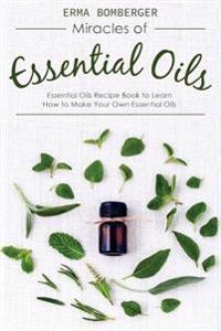 Miracles of Essential Oils: Essential Oils Recipe Book to Learn How to Make Your Own Essential Oils