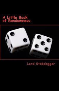A Little Book of Randomness.: Poems, Rhymes and Silly Little Things.