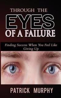 Through the Eyes of a Failure: Finding Success When You Feel Like Giving Up