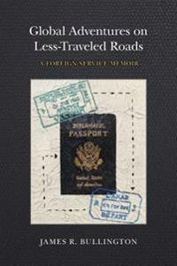 Global Adventures on Less-Traveled Roads: A Foreign Service Memoir