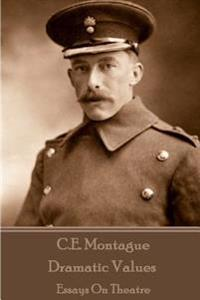 C.E. Montague - Dramatic Values: Essays on Theatre