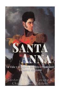 Santa Anna: La Vida y El Legado del Mitico Presidente y General Mexicano