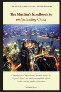 The Muslim's Handbook to Understanding China: Compilation of Question & Answers Issued by Hizb UT Tahrir & Its Ameer, the Eminent Scholar Sheikh Ata B