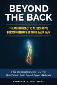 Beyond the Back: The Chiropractic Alternative for Conditions Beyond Back Pain: 9 Top Chiropractors Share How They Help Patients Avoid D