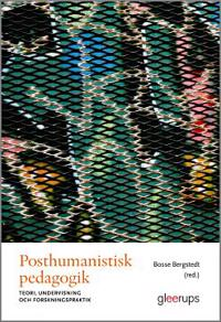 Posthumanistisk pedagogik : Teori, undervisning och forskningspraktik