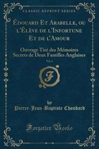 Edouard Et Arabelle, Ou L'Eleve de L'Infortune Et de L'Amour, Vol. 1