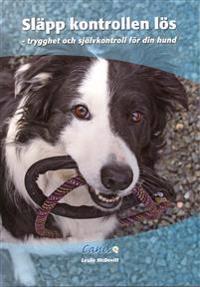 Släpp kontrollen lös : trygghet och självkontroll för din hund