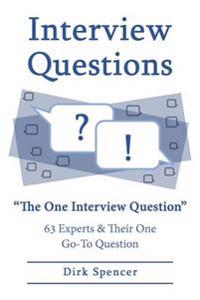 Interview Questions: The One Interview Question: 63 Experts & Their One Go-To Question
