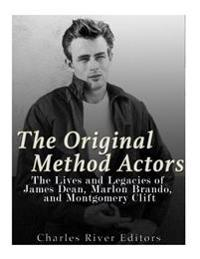 The Original Method Actors: The Lives and Legacies of James Dean, Marlon Brando, and Montgomery Clift