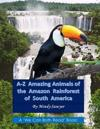 A-Z Amazing Animals of the Amazon Rainforest of South America: Fun Facts and Big Colorful Pictures of Awesome Animals That Live in the South American