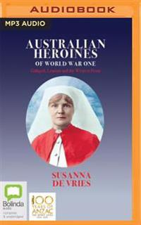 Australian Heroines of World War One: Gallipoli, Lemnos and the Western Front