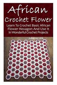 African Crochet Flower: Learn to Crochet Basic African Flower Hexagon and Use It in Wonderful Crochet Projects: (Crochet Hook A, Crochet Acces