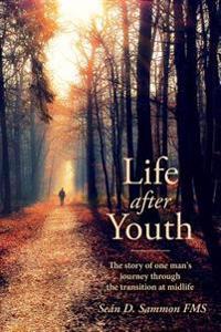 Life After Youth: The Story of One Man's Journey Through the Transition at Midlife