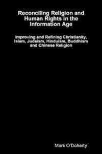 Reconciling Religion and Human Rights in the Information Age - Improving and Refining Christianity, Islam, Judaism, Hinduism, Buddhism and Chinese Religion