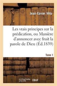 Les Vrais Principes Sur La Pr dication, Ou Mani re d'Annoncer Avec Fruit La Parole de Dieu. Tome 1