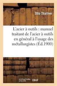 L'Acier a Outils: Manuel Traitant de L'Acier a Outils En General A L'Usage Des Metallurgistes,