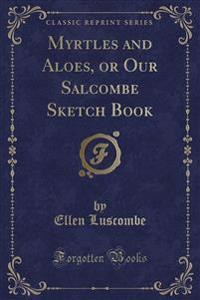 Myrtles and Aloes, or Our Salcombe Sketch Book (Classic Reprint)