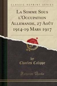 La Somme Sous l'Occupation Allemande, 27 Aout 1914-19 Mars 1917 (Classic Reprint)