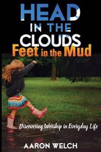 Head in the Clouds, Feet in the Mud: Discovering Worship in Everyday Life