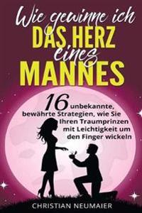 Wie Gewinne Ich Das Herz Eines Mannes: 16 Unbekannte, Bewahrte Strategien, Wie Sie Ihren Traumprinzen Mit Leichtigkeit Um Den Finger Wickeln