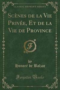 Sc�nes de la Vie Priv�e, Et de la Vie de Province (Classic Reprint)