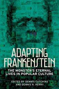 Adapting Frankenstein: The Monster's Eternal Lives in Popular Culture