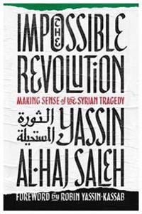 Impossible Revolution: Making Sense of the Syrian Tragedy