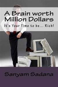 A Brain Worth Million Dollars: It's Your Time to Be... Rich!