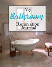 My Bathroom Renovation Journal: A Journaling Notebook to Track Your Bathroom Renovation from Start to Finish