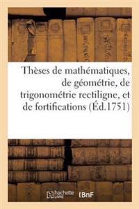 Th�ses de Math�matiques, de G�om�trie, de Trigonom�trie Rectiligne, Et de Fortifications