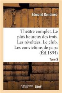 Theatre Complet. Le Plus Heureux Des Trois. Les Revoltees. Le Club. Tome 3