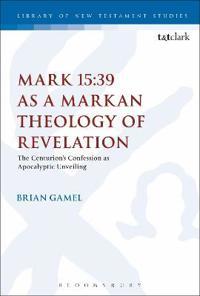 Mark 15:39 As a Markan Theology of Revelation