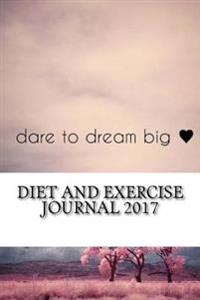 Diet and Exercise Journal 2017: Complete Weekly Workout Journal and Food Diary