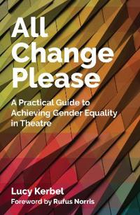 All Change Please: A Practical Guide to Achieving Gender Equality in Theatre