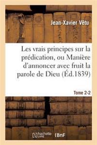 Les Vrais Principes Sur La Pr dication, Ou Mani re d'Annoncer Avec Fruit La Parole de Dieu. Tome 2-2