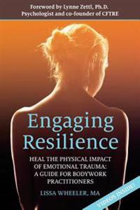 Engaging Resilience: Heal the Physical Impact of Emotional Trauma: A Guide for Bodywork Practitioners