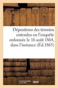 Depositions Des Temoins Entendus En L'Enquete Ordonnee Le 16 Aout 1864, Dans L'Instance