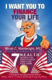 I Want You to Finance Your Life: 7 W.E.A.L.T.H. Secrets You Need to Know about the Tax Code