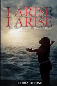 I Arise, I Arise: Against All Odds I Arise