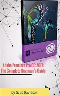 Adobe Premiere Pro CC 2017: The Complete Beginner's Guide
