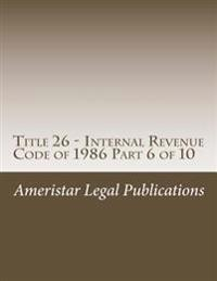 Title 26 - Internal Revenue Code of 1986 Part 6 of 10