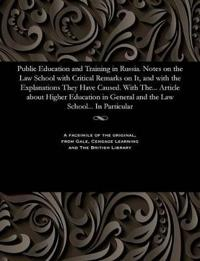 Public Education and Training in Russia. Notes on the Law School with Critical Remarks on It, and with the Explanations They Have Caused. with The... Article about Higher Education in General and the Law School... in Particular