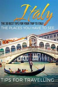 Italy: The 30 Best Tips for Your Trip to Italy - The Places You Have to See